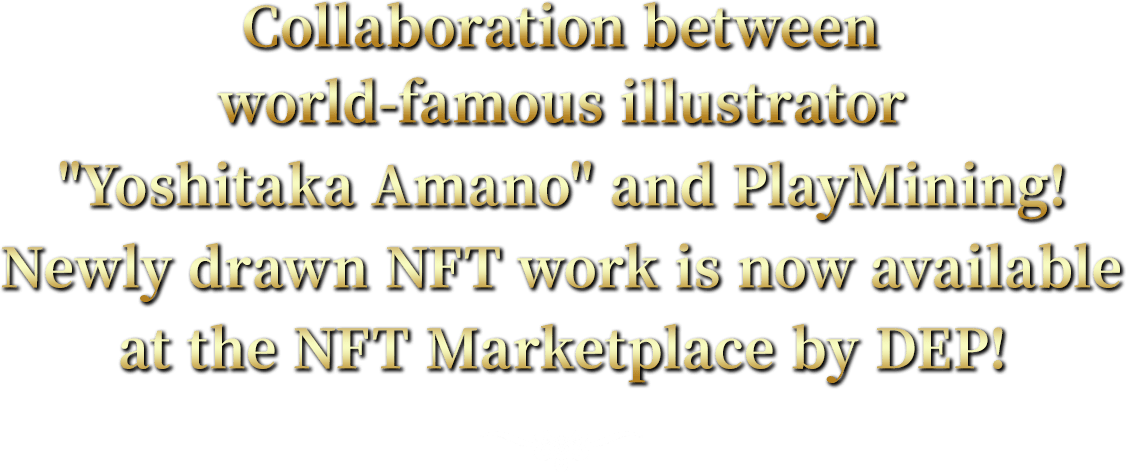Collaboration between world-famous illustrator Yoshitaka Amano and PlayMining!Newly drawn NFT work is now available at the NFT Marketplace by DEP!
