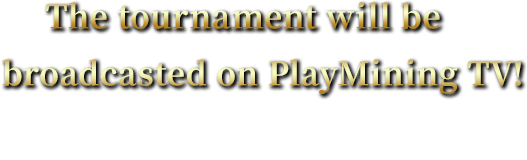 The tournament will be broadcasted on PlayMining TV!