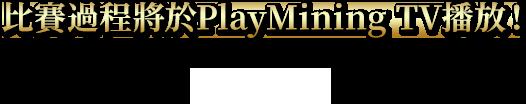 比賽過程將於PlayMining TV播放!